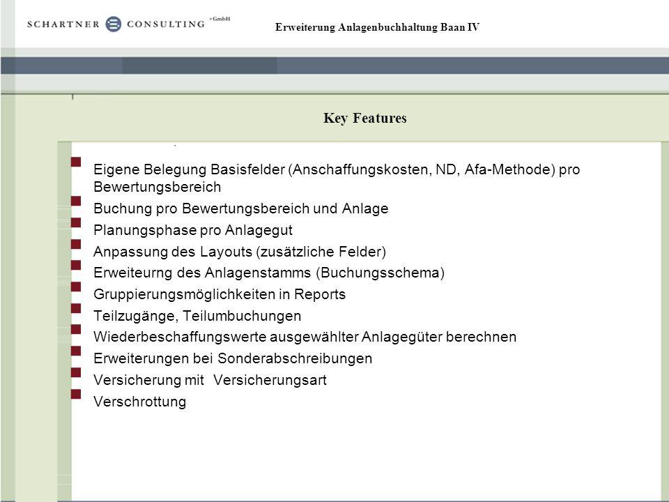 Erweiterung Anlagenbuchhaltung Baan IV Key Features Eigene Belegung Basisfelder (Anschaffungskosten, ND, Afa-Methode) pro Bewertungsbereich Buchung pr