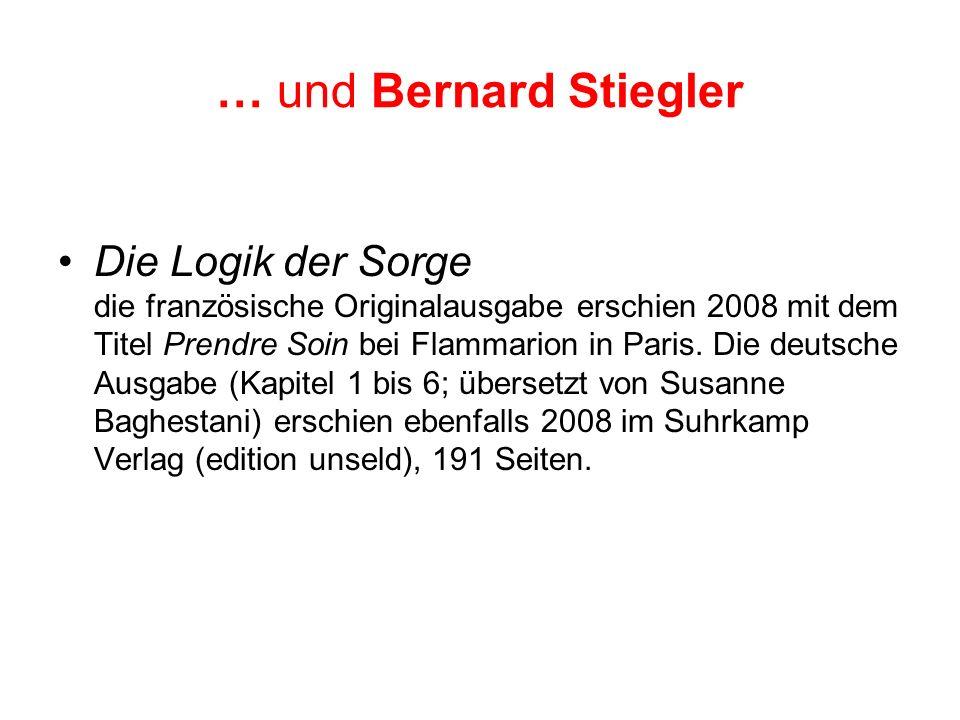 … und Bernard Stiegler Die Logik der Sorge die französische Originalausgabe erschien 2008 mit dem Titel Prendre Soin bei Flammarion in Paris. Die deut