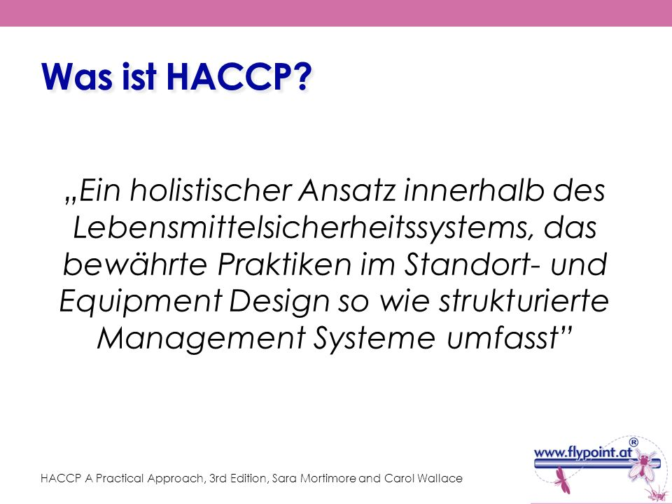 Grundvoraussetzung: PRPs – Prerequisite Programmes Essentielle Schritte und Abläufe in der betrieblichen Routine eines Lebensmittelbetriebes, die für günstige Prozessumgebungsbedingungen sorgen zur sicheren Herstellung von Lebensmitteln (CFIA, 1998) Verfahren, die gute Herstellungspraxis GMP miteingeschlossen, die sich mit operativen Bedingungen beschäftigen und die Grundlage für HACCP bilden (NACMCF, 1997) Praktiken und Bedingungen, die vor und während der Implementierung von HACCP vorhanden sein müssen, und die essentiell für die Lebensmittelsicherheit sind (WHO, 1998)