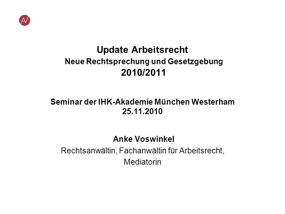 Update Arbeitsrecht Neue Rechtsprechung und Gesetzgebung 2010/2011 Seminar der IHK-Akademie München Westerham 25.11.2010 Anke Voswinkel Rechtsanwältin
