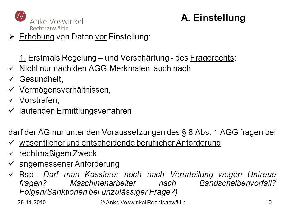 25.11.2010 © Anke Voswinkel Rechtsanwältin 10 A. Einstellung Erhebung von Daten vor Einstellung: 1. Erstmals Regelung – und Verschärfung - des Fragere