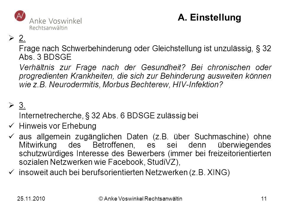 25.11.2010 © Anke Voswinkel Rechtsanwältin 11 A. Einstellung 2. Frage nach Schwerbehinderung oder Gleichstellung ist unzulässig, § 32 Abs. 3 BDSGE Ver