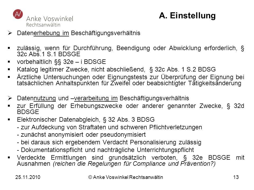 25.11.2010 © Anke Voswinkel Rechtsanwältin 13 A. Einstellung Datenerhebung im Beschäftigungsverhältnis zulässig, wenn für Durchführung, Beendigung ode