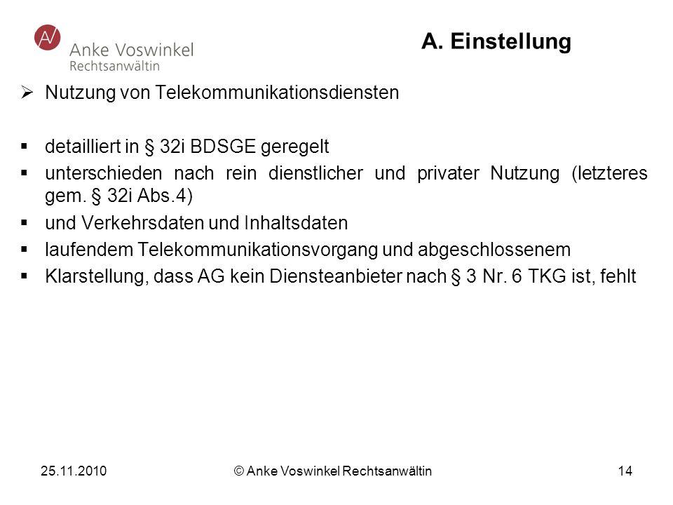 25.11.2010 © Anke Voswinkel Rechtsanwältin 14 A. Einstellung Nutzung von Telekommunikationsdiensten detailliert in § 32i BDSGE geregelt unterschieden