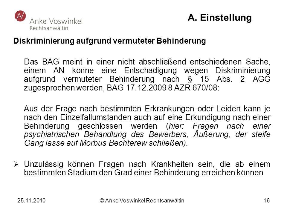 25.11.2010 © Anke Voswinkel Rechtsanwältin 16 A. Einstellung Diskriminierung aufgrund vermuteter Behinderung Das BAG meint in einer nicht abschließend