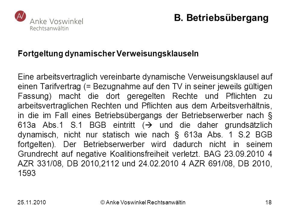 25.11.2010 © Anke Voswinkel Rechtsanwältin 18 B. Betriebsübergang Fortgeltung dynamischer Verweisungsklauseln Eine arbeitsvertraglich vereinbarte dyna
