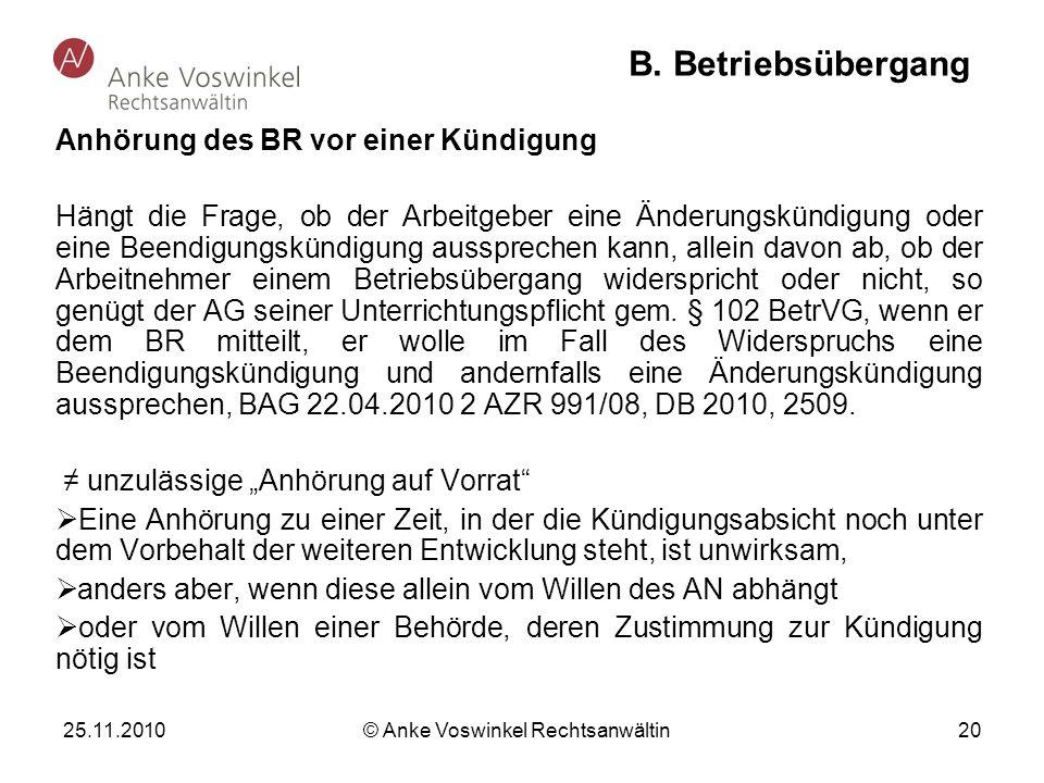 25.11.2010 © Anke Voswinkel Rechtsanwältin 20 B. Betriebsübergang Anhörung des BR vor einer Kündigung Hängt die Frage, ob der Arbeitgeber eine Änderun