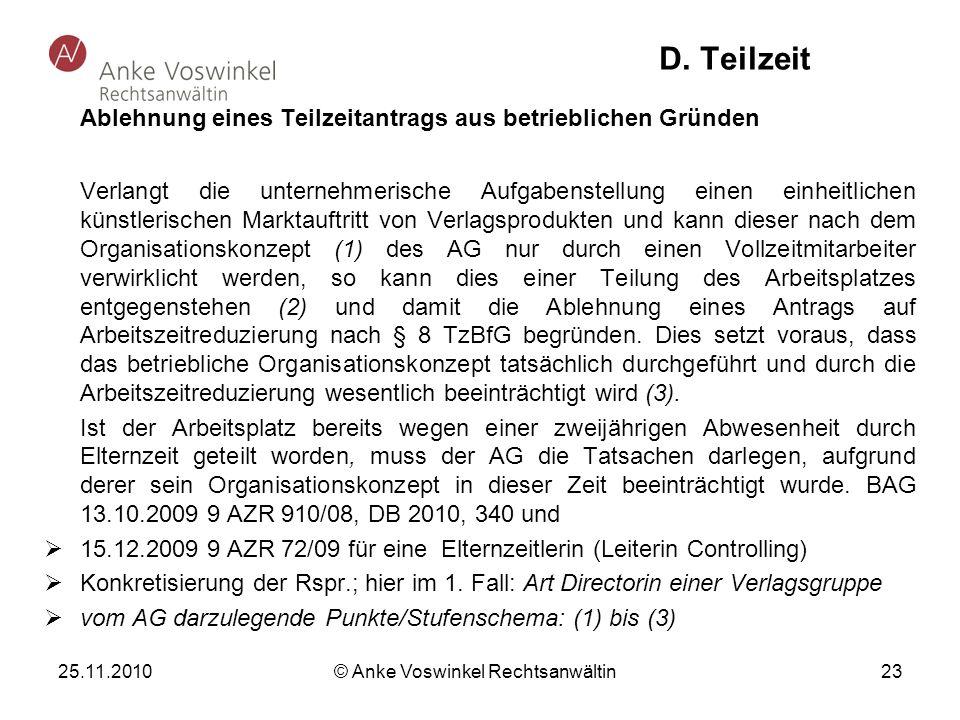 25.11.2010 © Anke Voswinkel Rechtsanwältin 23 D. Teilzeit Ablehnung eines Teilzeitantrags aus betrieblichen Gründen Verlangt die unternehmerische Aufg
