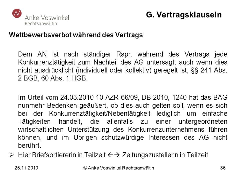 25.11.2010 © Anke Voswinkel Rechtsanwältin 36 G. Vertragsklauseln Wettbewerbsverbot während des Vertrags Dem AN ist nach ständiger Rspr. während des V