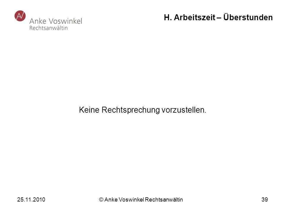25.11.2010 © Anke Voswinkel Rechtsanwältin 39 H. Arbeitszeit – Überstunden Keine Rechtsprechung vorzustellen.