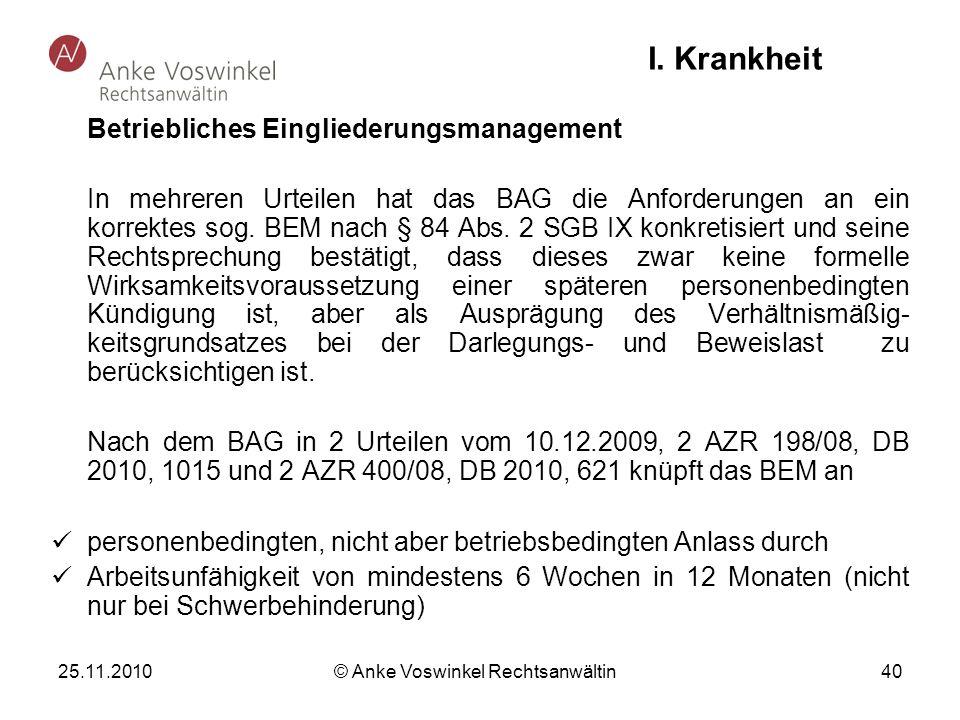 25.11.2010 © Anke Voswinkel Rechtsanwältin 40 I. Krankheit Betriebliches Eingliederungsmanagement In mehreren Urteilen hat das BAG die Anforderungen a
