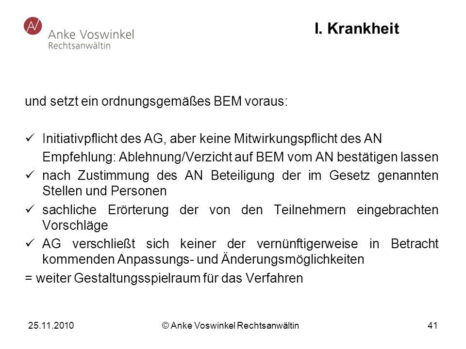 25.11.2010 © Anke Voswinkel Rechtsanwältin 41 I. Krankheit und setzt ein ordnungsgemäßes BEM voraus: Initiativpflicht des AG, aber keine Mitwirkungspf