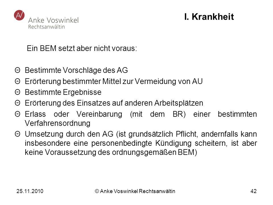 25.11.2010 © Anke Voswinkel Rechtsanwältin 42 I. Krankheit Ein BEM setzt aber nicht voraus: ΘBestimmte Vorschläge des AG ΘErörterung bestimmter Mittel