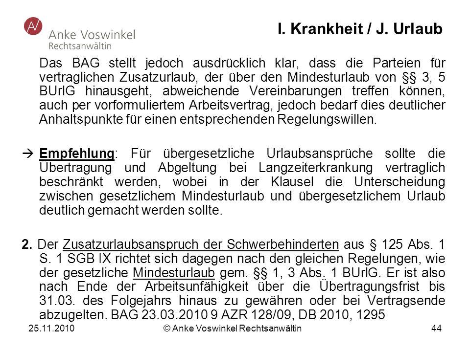 25.11.2010 © Anke Voswinkel Rechtsanwältin 44 I. Krankheit / J. Urlaub Das BAG stellt jedoch ausdrücklich klar, dass die Parteien für vertraglichen Zu