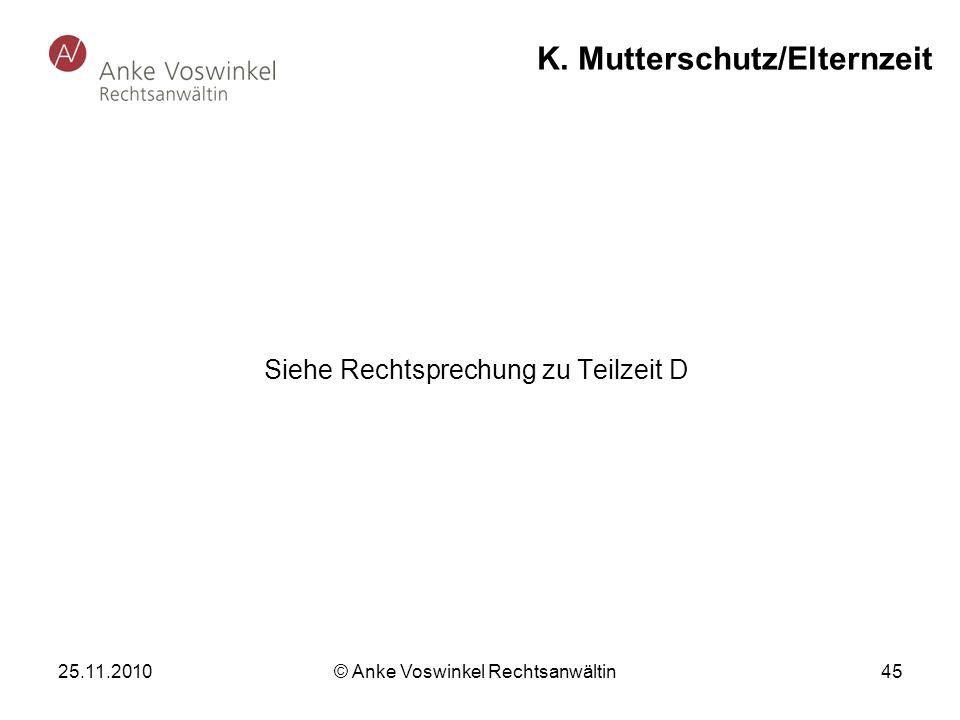 25.11.2010 © Anke Voswinkel Rechtsanwältin 45 K. Mutterschutz/Elternzeit Siehe Rechtsprechung zu Teilzeit D