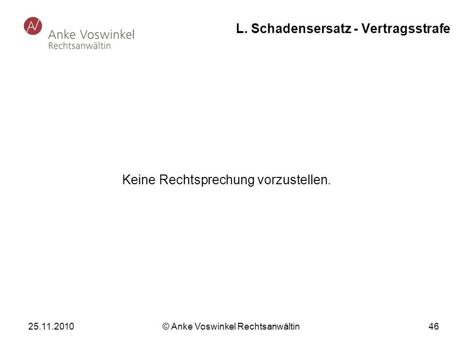 25.11.2010 © Anke Voswinkel Rechtsanwältin 46 L. Schadensersatz - Vertragsstrafe Keine Rechtsprechung vorzustellen.