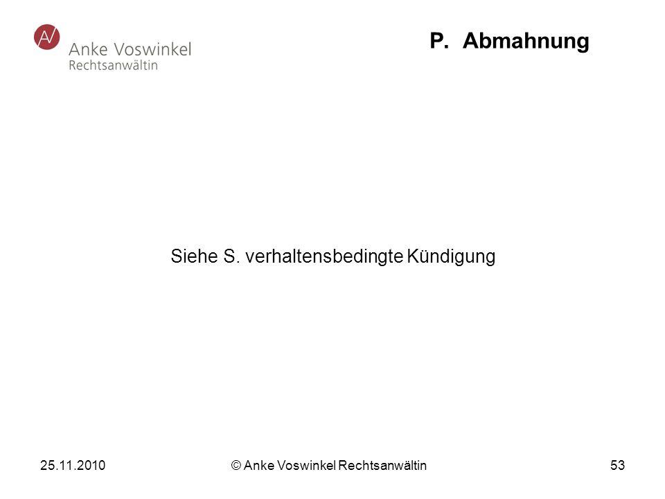 25.11.2010 © Anke Voswinkel Rechtsanwältin 53 P. Abmahnung Siehe S. verhaltensbedingte Kündigung
