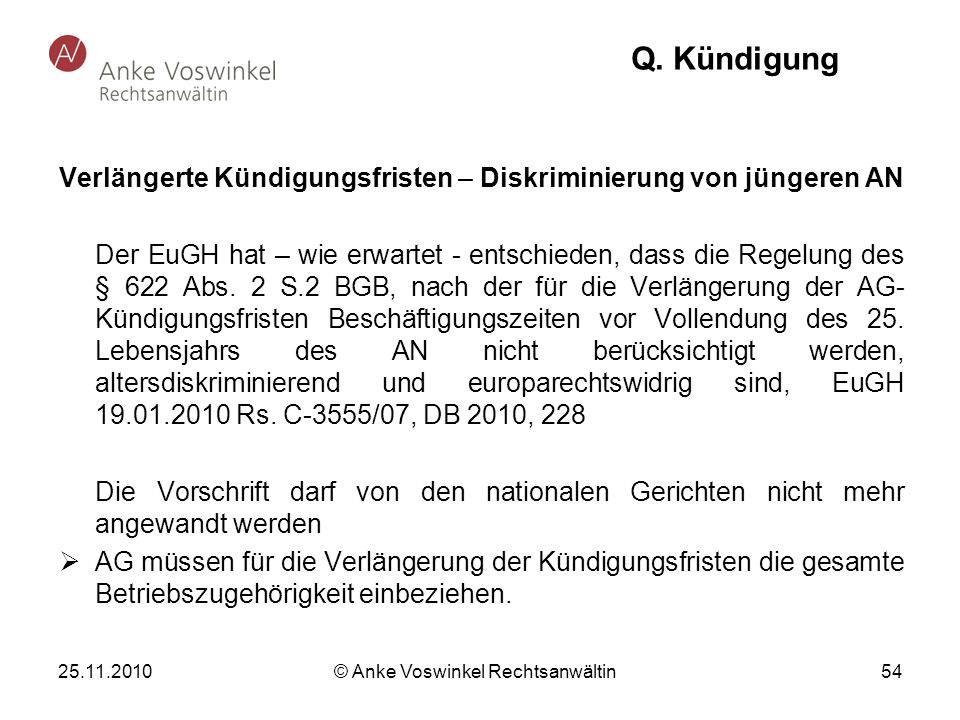 25.11.2010 © Anke Voswinkel Rechtsanwältin 54 Q. Kündigung Verlängerte Kündigungsfristen – Diskriminierung von jüngeren AN Der EuGH hat – wie erwartet