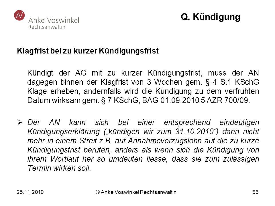 25.11.2010 © Anke Voswinkel Rechtsanwältin 55 Q. Kündigung Klagfrist bei zu kurzer Kündigungsfrist Kündigt der AG mit zu kurzer Kündigungsfrist, muss