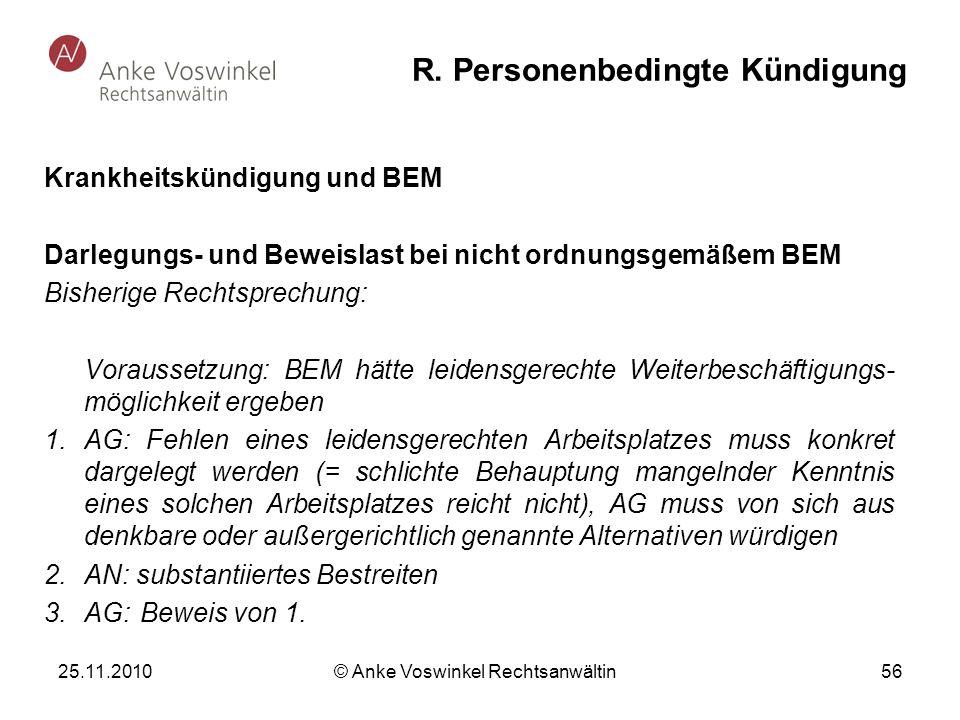 25.11.2010 © Anke Voswinkel Rechtsanwältin 56 R. Personenbedingte Kündigung Krankheitskündigung und BEM Darlegungs- und Beweislast bei nicht ordnungsg