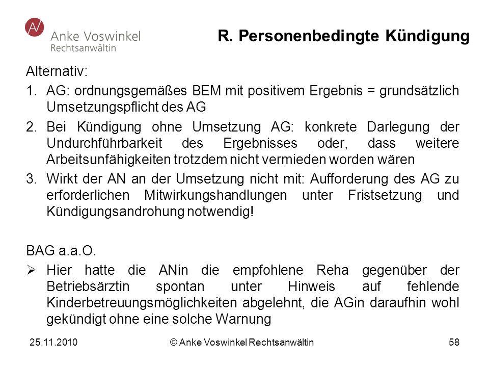 25.11.2010 © Anke Voswinkel Rechtsanwältin 58 R. Personenbedingte Kündigung Alternativ: 1.AG: ordnungsgemäßes BEM mit positivem Ergebnis = grundsätzli