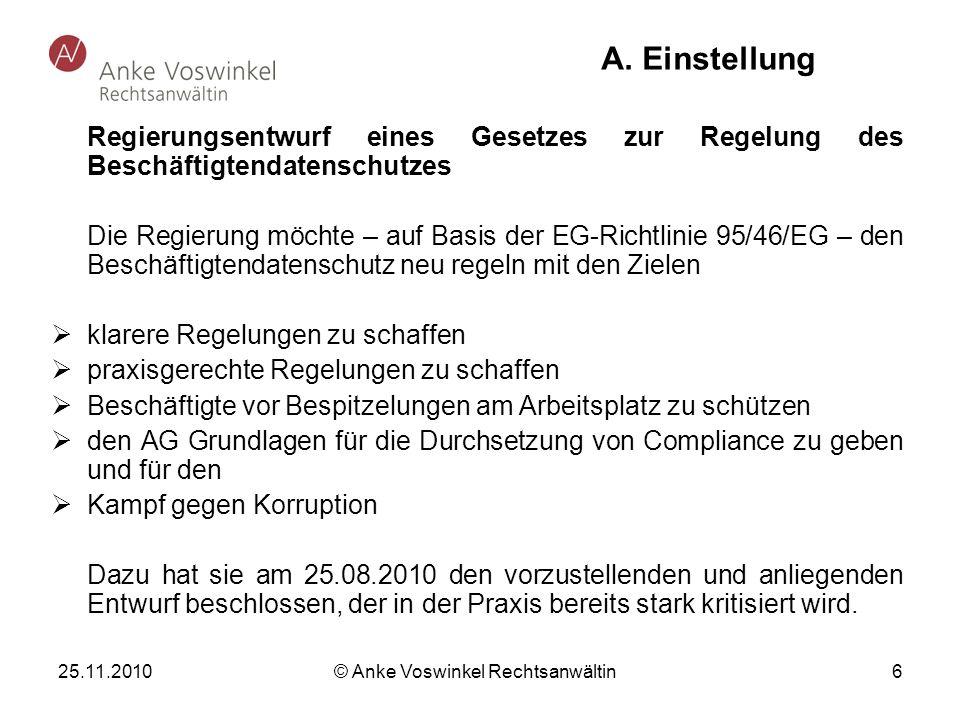 25.11.2010 © Anke Voswinkel Rechtsanwältin 6 A. Einstellung Regierungsentwurf eines Gesetzes zur Regelung des Beschäftigtendatenschutzes Die Regierung