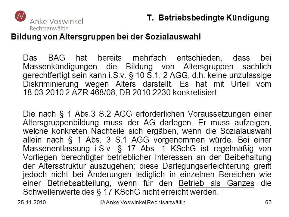 25.11.2010 © Anke Voswinkel Rechtsanwältin 63 T. Betriebsbedingte Kündigung Bildung von Altersgruppen bei der Sozialauswahl Das BAG hat bereits mehrfa