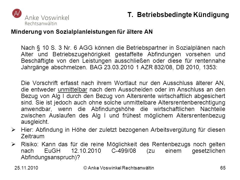 25.11.2010 © Anke Voswinkel Rechtsanwältin 65 T. Betriebsbedingte Kündigung Minderung von Sozialplanleistungen für ältere AN Nach § 10 S. 3 Nr. 6 AGG