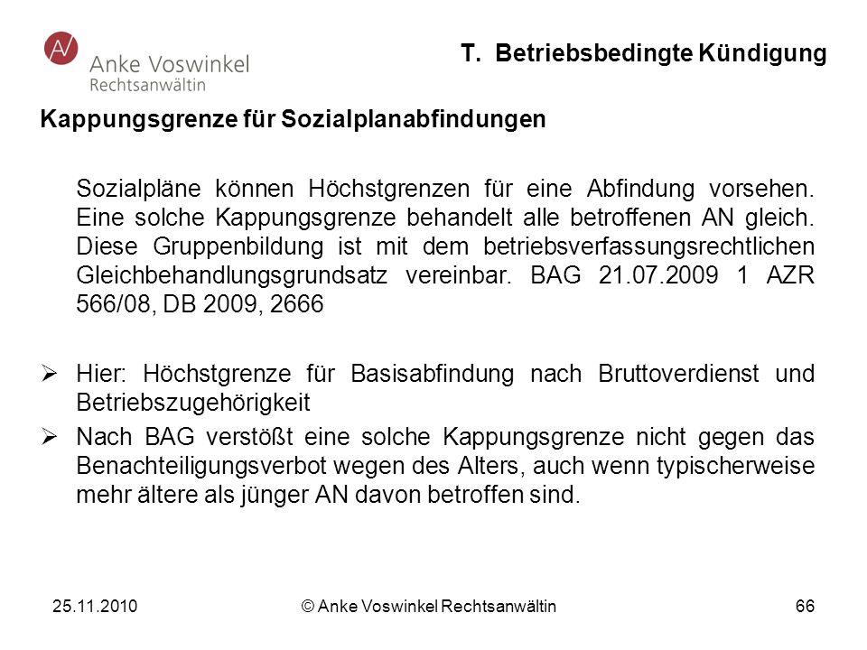 25.11.2010 © Anke Voswinkel Rechtsanwältin 66 T. Betriebsbedingte Kündigung Kappungsgrenze für Sozialplanabfindungen Sozialpläne können Höchstgrenzen