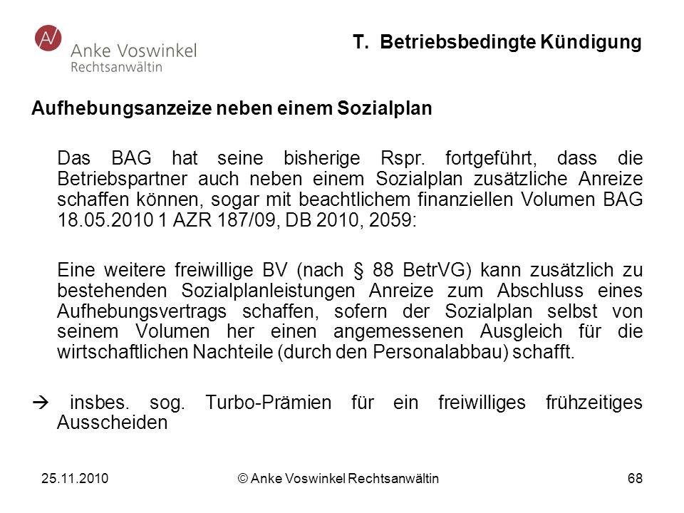 25.11.2010 © Anke Voswinkel Rechtsanwältin 68 T. Betriebsbedingte Kündigung Aufhebungsanzeize neben einem Sozialplan Das BAG hat seine bisherige Rspr.