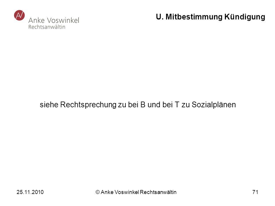 25.11.2010 © Anke Voswinkel Rechtsanwältin 71 U. Mitbestimmung Kündigung siehe Rechtsprechung zu bei B und bei T zu Sozialplänen