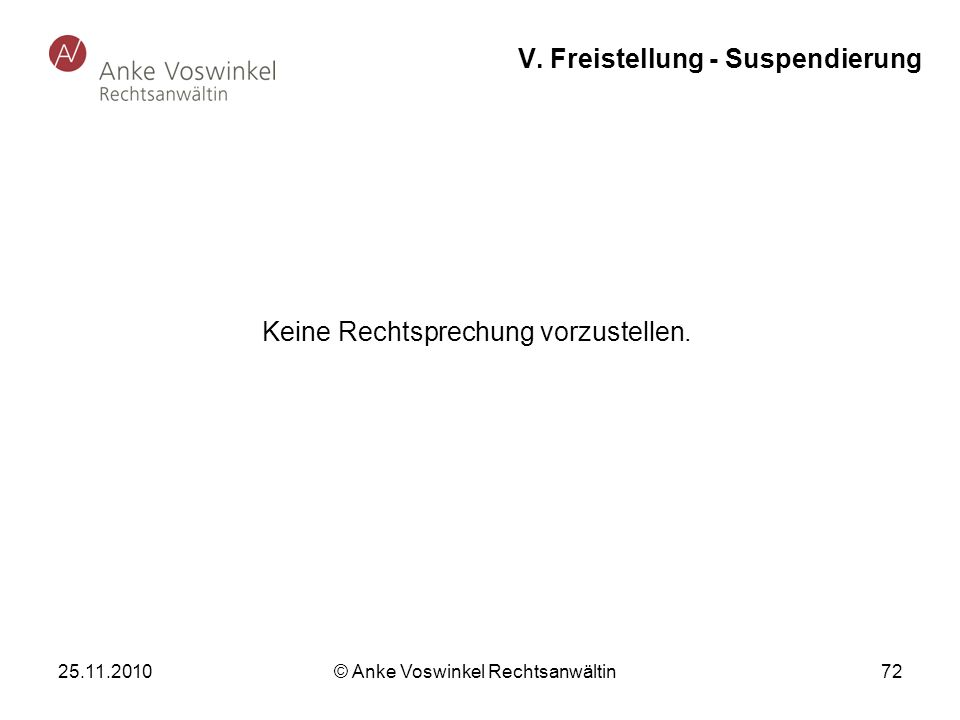 25.11.2010 © Anke Voswinkel Rechtsanwältin 72 V. Freistellung - Suspendierung Keine Rechtsprechung vorzustellen.