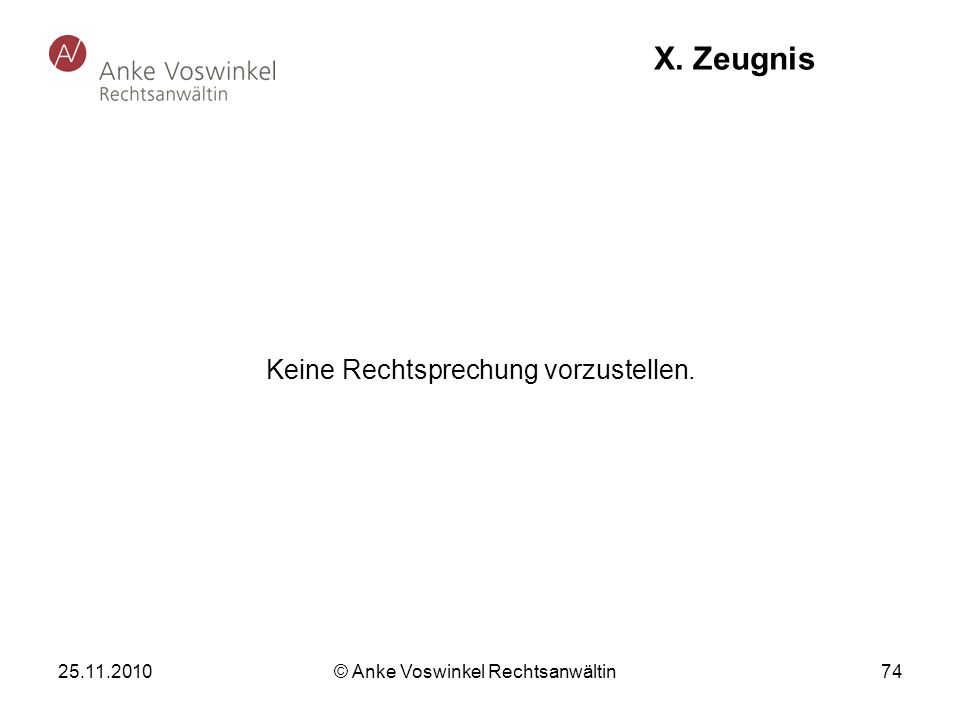 25.11.2010 © Anke Voswinkel Rechtsanwältin 74 X. Zeugnis Keine Rechtsprechung vorzustellen.