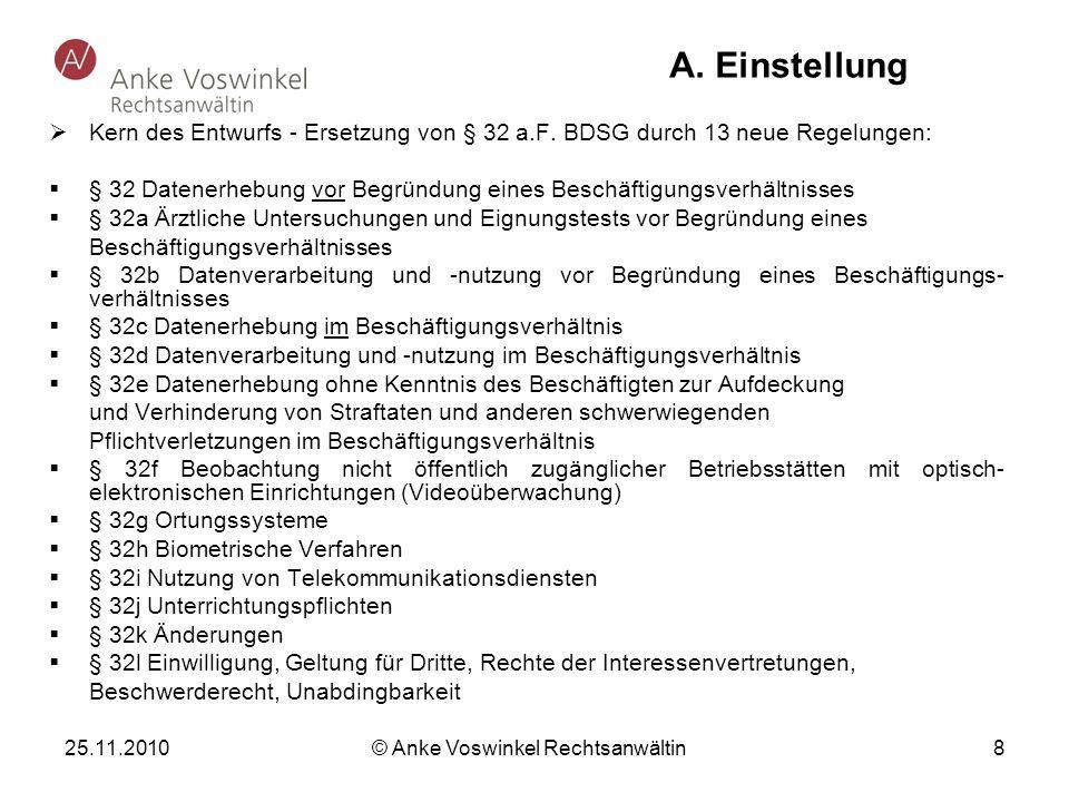 25.11.2010 © Anke Voswinkel Rechtsanwältin 8 A. Einstellung Kern des Entwurfs - Ersetzung von § 32 a.F. BDSG durch 13 neue Regelungen: § 32 Datenerheb