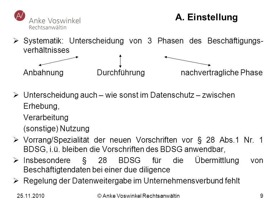 25.11.2010 © Anke Voswinkel Rechtsanwältin 9 A. Einstellung Systematik: Unterscheidung von 3 Phasen des Beschäftigungs- verhältnisses AnbahnungDurchfü