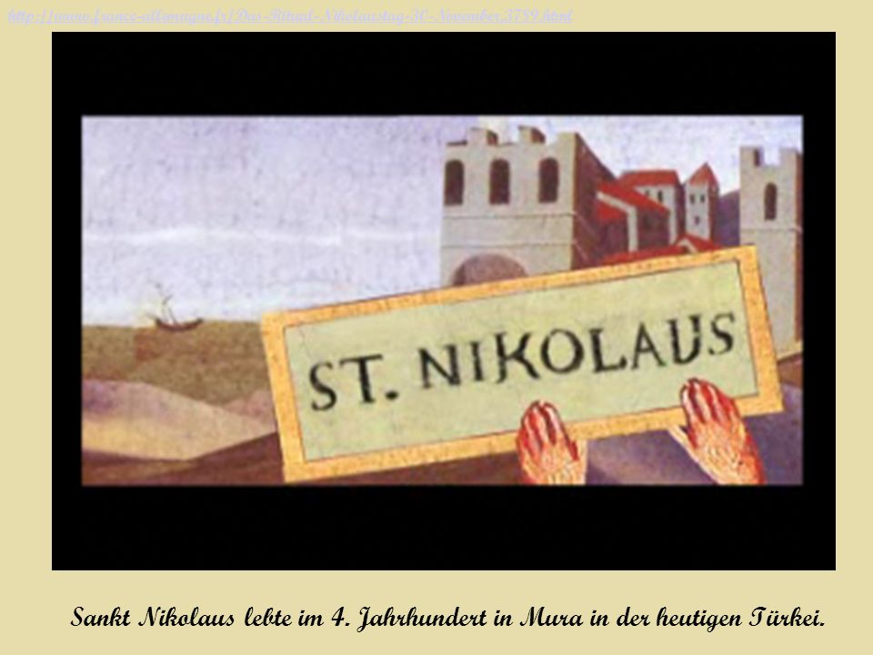Sankt Nikolaus lebte im 4. Jahrhundert in Mura in der heutigen Türkei. http://www.france-allemagne.fr/Das-Ritual-Nikolaustag-30-November,3789.html