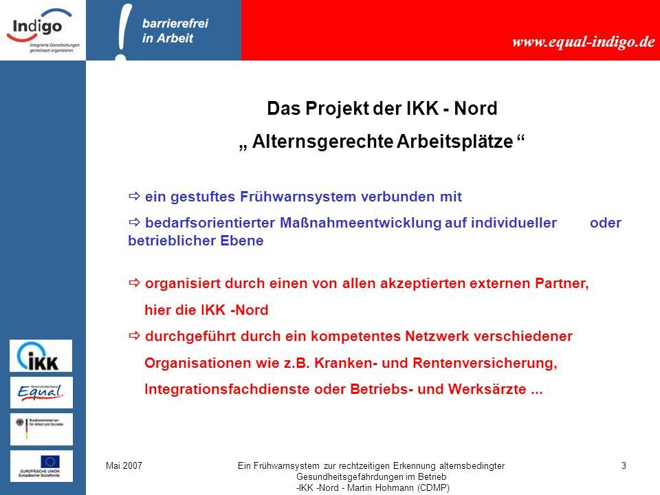 www.equal-indigo.de Mai 2007Ein Frühwarnsystem zur rechtzeitigen Erkennung alternsbedingter Gesundheitsgefährdungen im Betrieb -IKK -Nord - Martin Hohmann (CDMP) 4 Die erste Stufe Der Workabilityindex (WAI) auch Arbeitsbewältigungsindex (ABI) genannt zur Erfassung der Arbeitsbewältigungsfähigkeit von Erwerbstätigen Zur vorzeitigen Identifikation von Erwerbsunfähigkeit, Mortalität u.