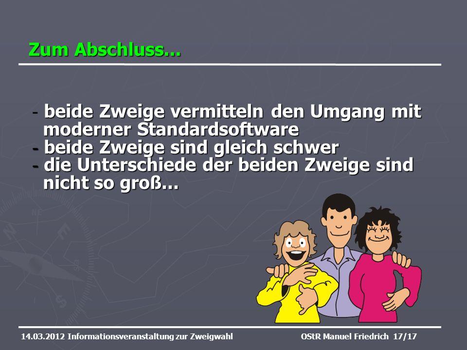 Zum Abschluss... 14.03.2012 Informationsveranstaltung zur ZweigwahlOStR Manuel Friedrich 17/17 beide Zweige vermitteln den Umgang mit moderner Standar