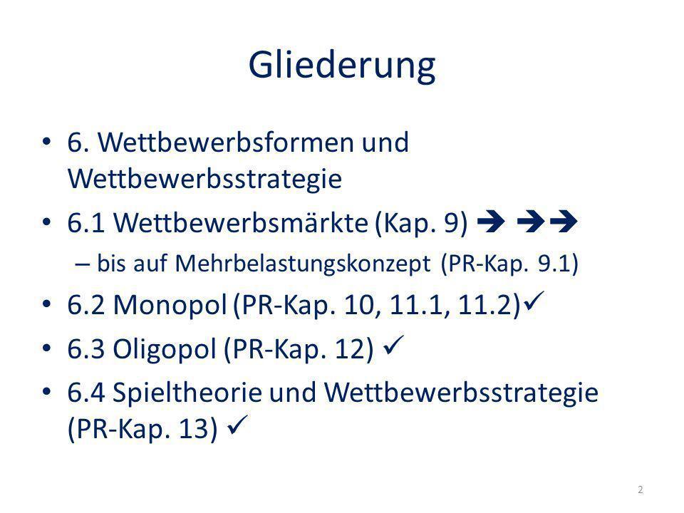 Gliederung 6. Wettbewerbsformen und Wettbewerbsstrategie 6.1 Wettbewerbsmärkte (Kap. 9) – bis auf Mehrbelastungskonzept (PR-Kap. 9.1) 6.2 Monopol (PR-