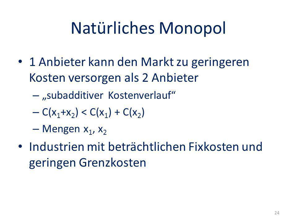 Natürliches Monopol 1 Anbieter kann den Markt zu geringeren Kosten versorgen als 2 Anbieter – subadditiver Kostenverlauf – C(x 1 +x 2 ) < C(x 1 ) + C(