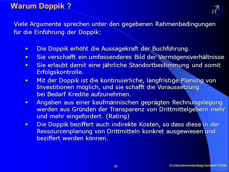 © Unternehmensberatung Gummelt 11/2008 10 Warum Doppik ? Warum Doppik ? Viele Argumente sprechen unter den gegebenen Rahmenbedingungen f ü r die Einf