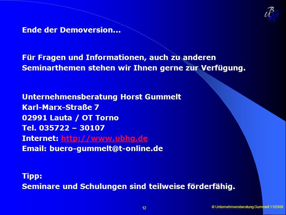 © Unternehmensberatung Gummelt 11/2008 12 Ende der Demoversion... Für Fragen und Informationen, auch zu anderen Seminarthemen stehen wir Ihnen gerne z