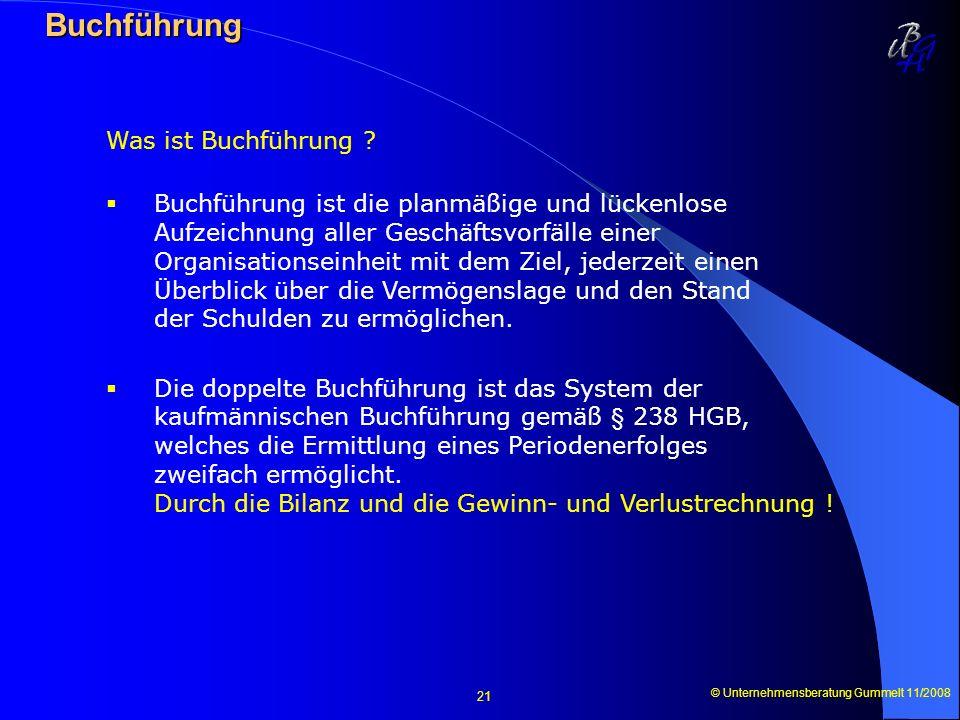 © Unternehmensberatung Gummelt 11/2008 21 Buchführung Buchführung Was ist Buchführung ? Buchführung ist die planmäßige und lückenlose Aufzeichnung all