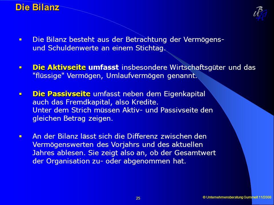 © Unternehmensberatung Gummelt 11/2008 25 Die Bilanz Die Bilanz besteht aus der Betrachtung der Verm ö gens- und Schuldenwerte an einem Stichtag. Die