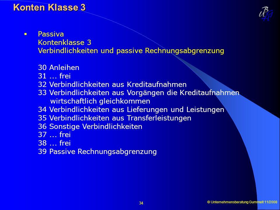 © Unternehmensberatung Gummelt 11/2008 34 Konten Klasse 3 Konten Klasse 3 Passiva Kontenklasse 3 Verbindlichkeiten und passive Rechnungsabgrenzung 30
