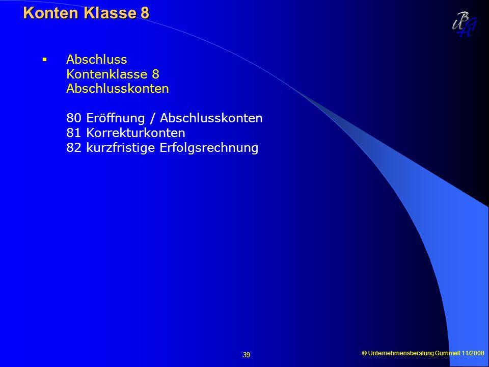 © Unternehmensberatung Gummelt 11/2008 39 Konten Klasse 8 Konten Klasse 8 Abschluss Kontenklasse 8 Abschlusskonten 80 Eröffnung / Abschlusskonten 81 K