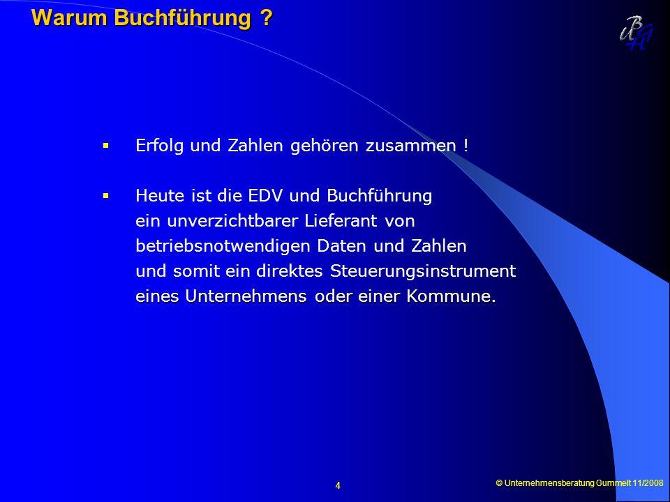 © Unternehmensberatung Gummelt 11/2008 4 Warum Buchführung ? Warum Buchführung ? Erfolg und Zahlen gehören zusammen ! eines Unternehmens oder einer Ko