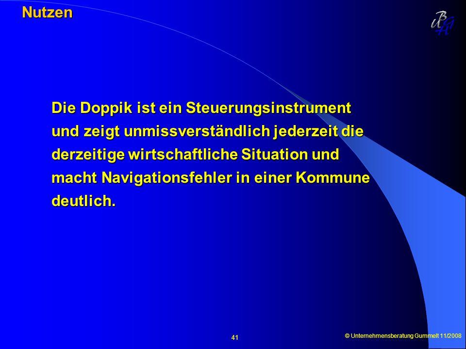 © Unternehmensberatung Gummelt 11/2008 41 Nutzen Nutzen Die Doppik ist ein Steuerungsinstrument und zeigt unmissverständlich jederzeit die derzeitige