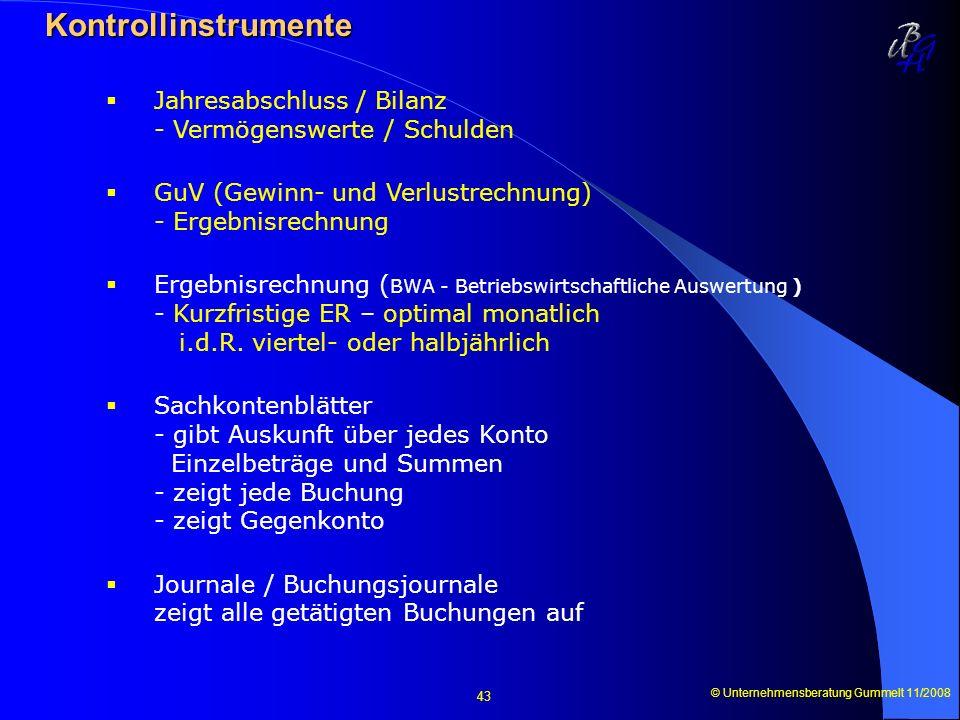 © Unternehmensberatung Gummelt 11/2008 43 Kontrollinstrumente Kontrollinstrumente Jahresabschluss / Bilanz - Vermögenswerte / Schulden GuV (Gewinn- un