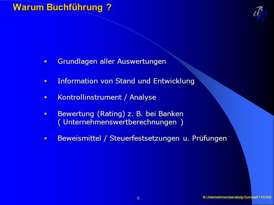 © Unternehmensberatung Gummelt 11/2008 5 Warum Buchführung ? Warum Buchführung ? Grundlagen aller Auswertungen Grundlagen aller Auswertungen Informati